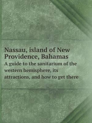 Nassau, Island of New Providence, Bahamas a Guide to the Sanitarium of the Western Hemisphere, Its Attractions, and How to Get There
