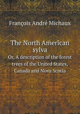 The North American Sylva Or, a Description of the Forest Trees of the United States, Canada and Nova Scotia