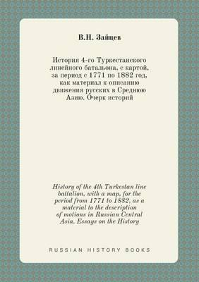 History of the 4th Turkestan Line Battalion, with a Map, for the Period from 1771 to 1882, as a Material to the Description of Motions in Russian Central Asia. Essays on the History