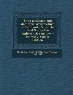 The Castellated and Domestic Architecture of Scotland, from the Twelfth to the Eighteenth Century - Primary Source Edition