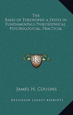 The Bases of Theosophy a Study in Fundamentals Philosophical, Psychological, Practical