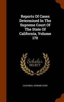 Reports of Cases Determined in the Supreme Court of the State of California, Volume 170