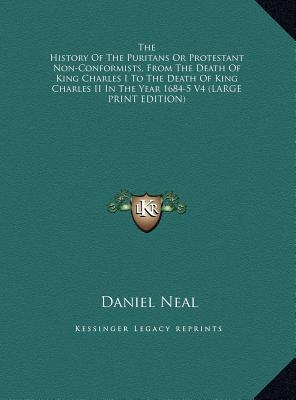 The History Of The Puritans Or Protestant Non-Conformists, From The Death Of King Charles I To The Death Of King Charles II In The Year 1684-5 V4 (LARGE PRINT EDITION)