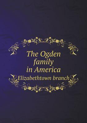 The Ogden Family in America Elizabethtown Branch