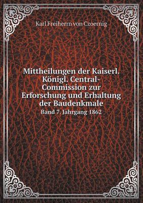 Mittheilungen Der Kaiserl. Konigl. Central-Commission Zur Erforschung Und Erhaltung Der Baudenkmale Band 7. Jahrgang 1862