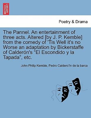 """The Pannel. An entertainment of three acts. Altered [by J. P. Kemble] from the comedy of 'Tis Well it's no Worse an adaptation by Bickerstaffe of Calderón's """"El Escondido y la Tapada"""", etc"""