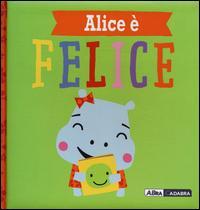 Alice è felice. Ediz. a colori