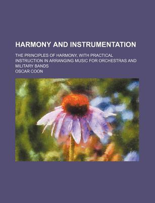 Harmony and Instrumentation; The Principles of Harmony, with Practical Instruction in Arranging Music for Orchestras and Military Bands