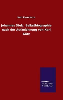 Johannes Stelz, Selbstbiographie nach der Aufzeichnung von Karl Götz