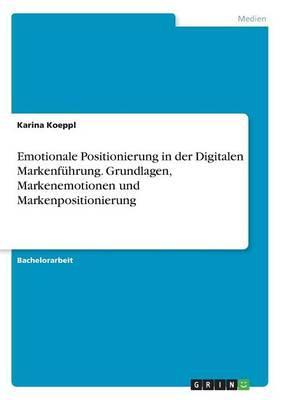 Emotionale Positionierung in der Digitalen Markenführung. Grundlagen, Markenemotionen und Markenpositionierung