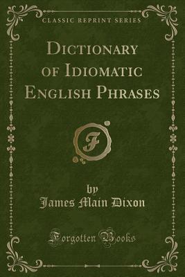 Dictionary of Idiomatic English Phrases (Classic Reprint)