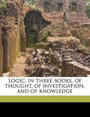 Logic, in Three Books, of Thought, of Investigation, and of Knowledge