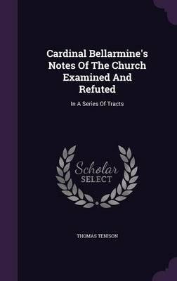 Cardinal Bellarmine's Notes of the Church Examined and Refuted