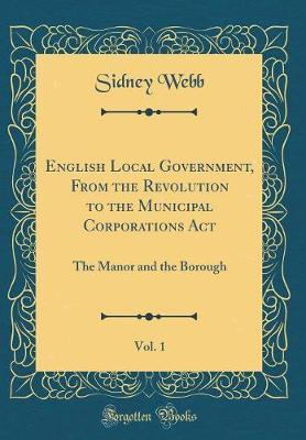 English Local Government, From the Revolution to the Municipal Corporations Act, Vol. 1