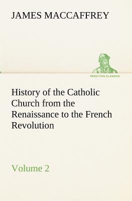 History of the Catholic Church from the Renaissance to the French Revolution — Volume 2