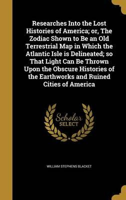 Researches Into the Lost Histories of America; Or, the Zodiac Shown to Be an Old Terrestrial Map in Which the Atlantic Isle Is Delineated; So That ... the Earthworks and Ruined Cities of America
