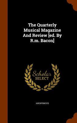 The Quarterly Musical Magazine and Review [Ed. by R.M. Bacon]
