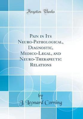 Pain in Its Neuro-Pathological, Diagnostic, Medico-Legal, and Neuro-Therapeutic Relations (Classic Reprint)