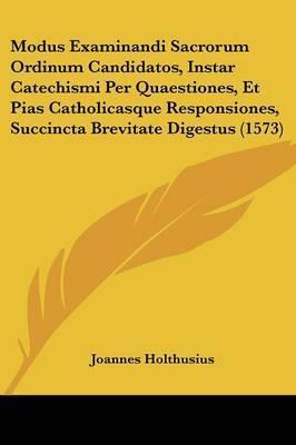 Modus Examinandi Sacrorum Ordinum Candidatos, Instar Catechismi Per Quaestiones, Et Pias Catholicasque Responsiones, Succincta Brevitate Digestus (157