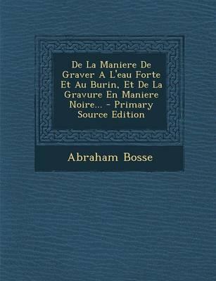 de La Maniere de Graver A L'Eau Forte Et Au Burin, Et de La Gravure En Maniere Noire... - Primary Source Edition