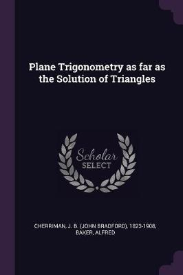 Plane Trigonometry as Far as the Solution of Triangles