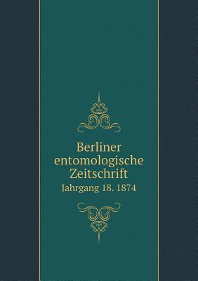 Berliner Entomologische Zeitschrift Jahrgang 18. 1874