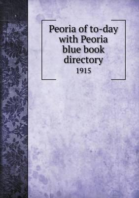 Peoria of To-Day with Peoria Blue Book Directory 1915