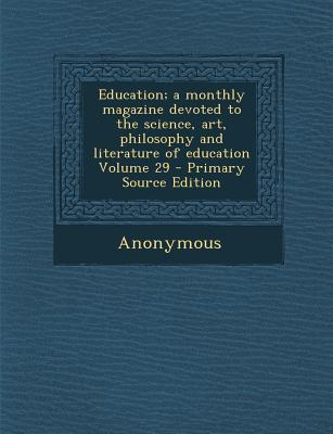 Education; A Monthly Magazine Devoted to the Science, Art, Philosophy and Literature of Education Volume 29