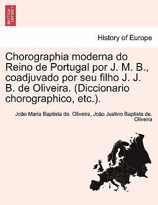 Chorographia Moderna Do Reino de Portugal Por J. M. B, Coadjuvado Por Seu Filho J. J. B. de Oliveira. (Diccionario Chorographico, Etc.)