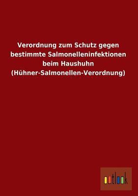 Verordnung zum Schutz gegen bestimmte Salmonelleninfektionen beim Haushuhn (Hühner-Salmonellen-Verordnung)