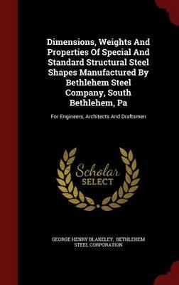 Dimensions, Weights and Properties of Special and Standard Structural Steel Shapes Manufactured by Bethlehem Steel Company, South Bethlehem, Pa