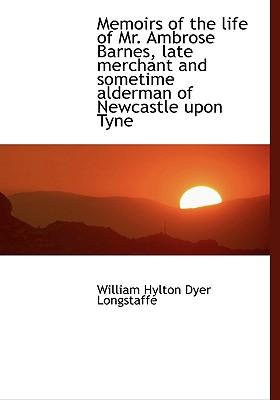 Memoirs of the Life of Mr. Ambrose Barnes, Late Merchant and Sometime Alderman of Newcastle Upon TYN
