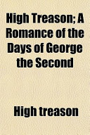 High Treason; a Romance of the Days of George The