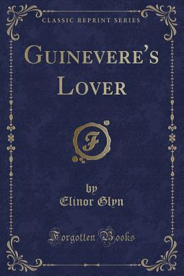 Guinevere's Lover (Classic Reprint)