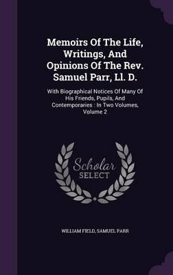 Memoirs of the Life, Writings, and Opinions of the REV. Samuel Parr, LL. D.
