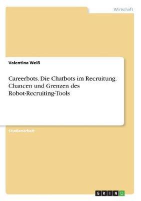 Careerbots. Die Chatbots im Recruitung. Chancen und Grenzen des Robot-Recruiting-Tools