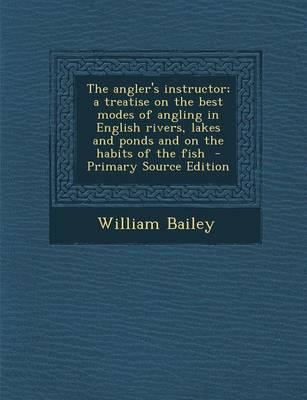 The Angler's Instructor; A Treatise on the Best Modes of Angling in English Rivers, Lakes and Ponds and on the Habits of the Fish - Primary Source EDI