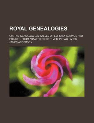 Royal Genealogies; Or, the Genealogical Tables of Emperors, Kings and Princes, from Adam to These Times in Two Parts