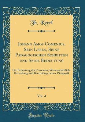 Johann Amos Comenius, Sein Leben, Seine Pädagogischen Schriften und Seine Bedeutung, Vol. 4