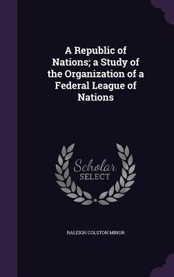 A Republic of Nations; A Study of the Organization of a Federal League of Nations