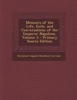 Memoirs of the Life, Exile, and Conversations of the Emperor Napoleon, Volume 3 - Primary Source Edition