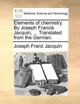 Elements of Chemistry. by Joseph Francis Jacquin, ... Translated from the German