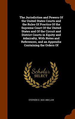 The Jurisdiction and Powers of the United States Courts and the Rules of Practice of the Supreme Court of the United States and of the Circuit and and an Appendix Containing the Orders of