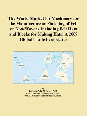 The World Market for Machinery for the Manufacture or Finishing of Felt or Non-Wovens Including Felt Hats and Blocks for Making Hats