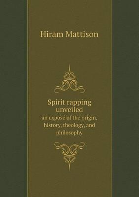 Spirit Rapping Unveiled an Expose of the Origin, History, Theology, and Philosophy