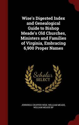Wise's Digested Index and Genealogical Guide to Bishop Meade's Old Churches, Ministers and Families of Virginia, Embracing 6,900 Proper Names