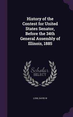 History of the Contest for United States Senator, Before the 34th General Assembly of Illinois, 1885