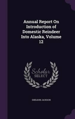 Annual Report on Introduction of Domestic Reindeer Into Alaska, Volume 12