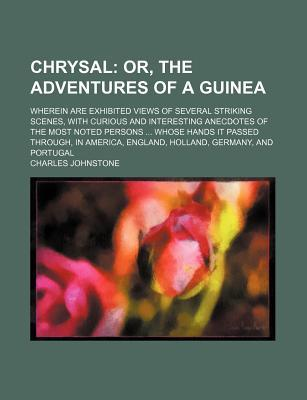 Chrysal; Or, the Adventures of a Guinea. Wherein Are Exhibited Views of Several Striking Scenes, with Curious and Interesting Anecdotes of the