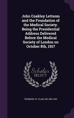 John Coakley Lettsom and the Foundation of the Medical Society. Being the Presidential Address Delivered Before the Medical Society of London on October 8th, 1917